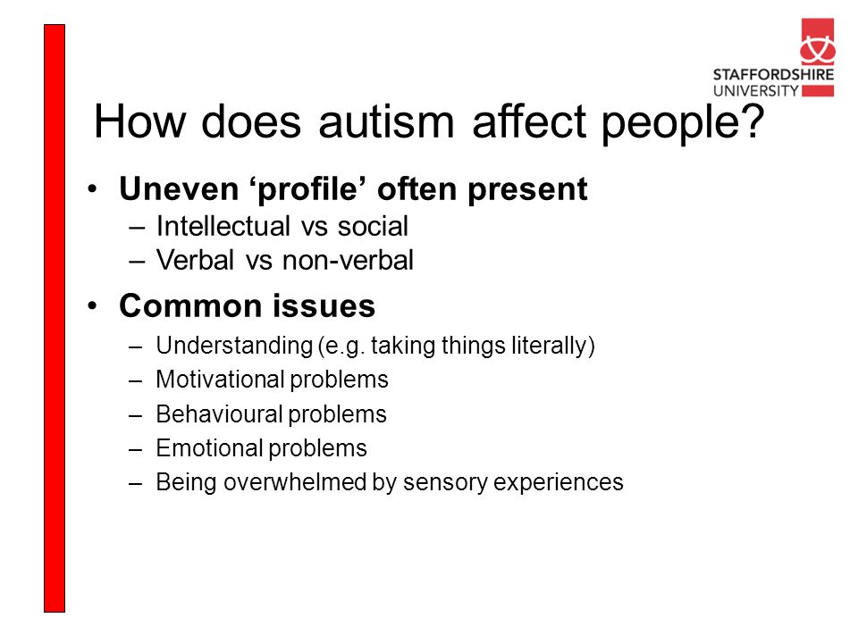 How does autism affect people? Uneven profile often present –Intellectual vs social –Verbal vs non-verbal Common issues –Understanding (e.g. taking th