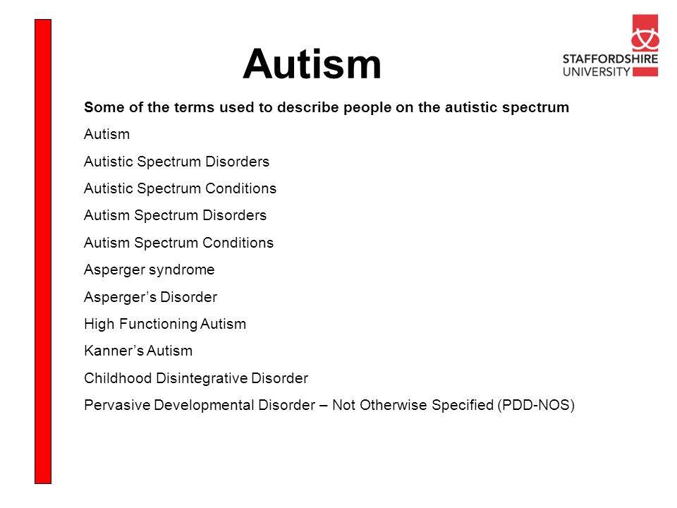 Autism Some of the terms used to describe people on the autistic spectrum Autism Autistic Spectrum Disorders Autistic Spectrum Conditions Autism Spect