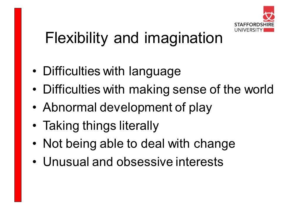 Flexibility and imagination Difficulties with language Difficulties with making sense of the world Abnormal development of play Taking things literall