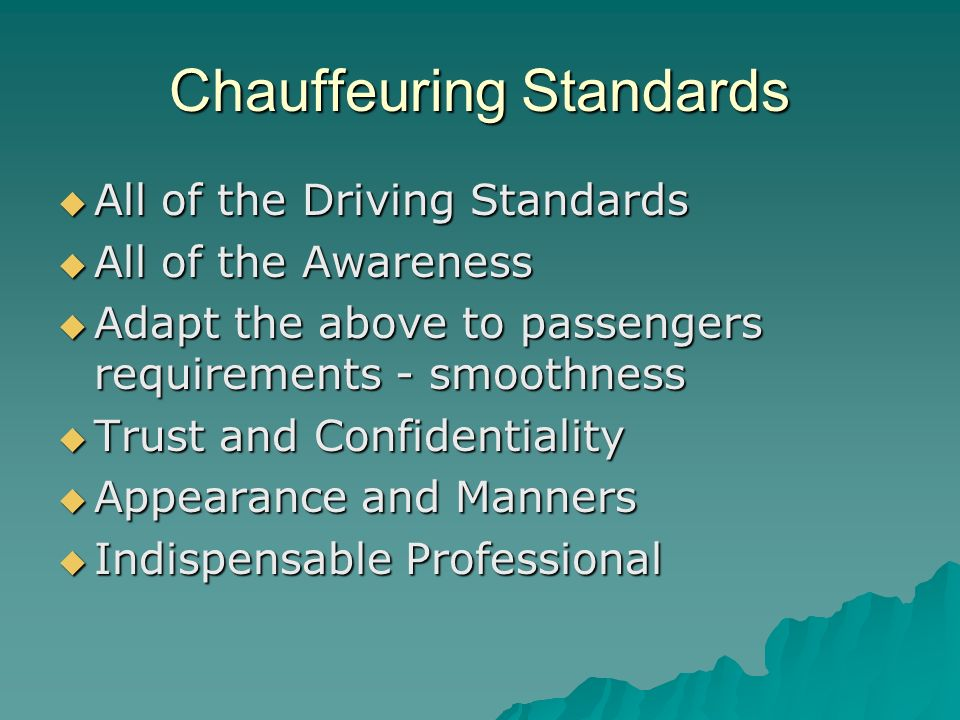 Chauffeuring Standards All of the Driving Standards All of the Driving Standards All of the Awareness All of the Awareness Adapt the above to passengers requirements - smoothness Adapt the above to passengers requirements - smoothness Trust and Confidentiality Trust and Confidentiality Appearance and Manners Appearance and Manners Indispensable Professional Indispensable Professional