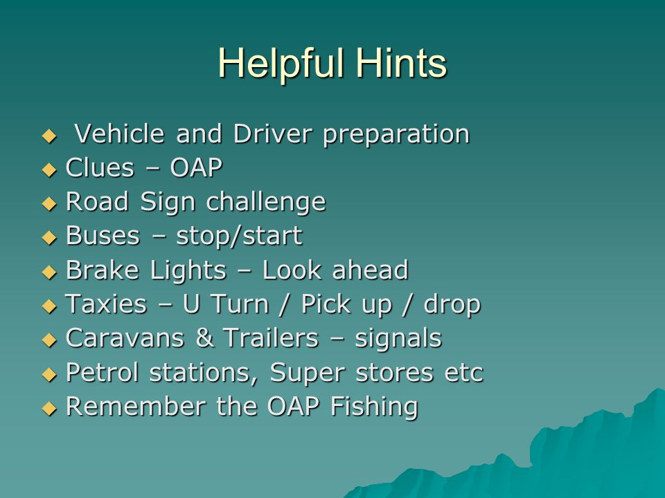 Helpful Hints Vehicle and Driver preparation Vehicle and Driver preparation Clues – OAP Clues – OAP Road Sign challenge Road Sign challenge Buses – stop/start Buses – stop/start Brake Lights – Look ahead Brake Lights – Look ahead Taxies – U Turn / Pick up / drop Taxies – U Turn / Pick up / drop Caravans & Trailers – signals Caravans & Trailers – signals Petrol stations, Super stores etc Petrol stations, Super stores etc Remember the OAP Fishing Remember the OAP Fishing