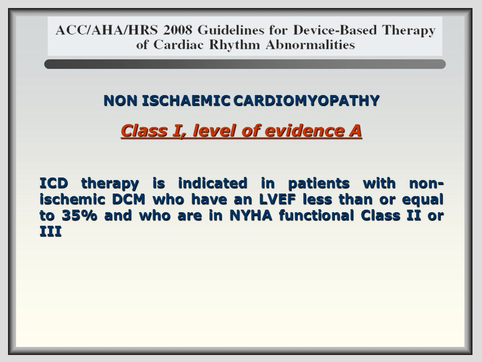 NON ISCHAEMIC CARDIOMYOPATHY Class I, level of evidence A ICD therapy is indicated in patients with non- ischemic DCM who have an LVEF less than or eq