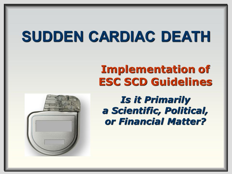 SUDDEN CARDIAC DEATH Implementation of ESC SCD Guidelines Is it Primarily a Scientific, Political, or Financial Matter?