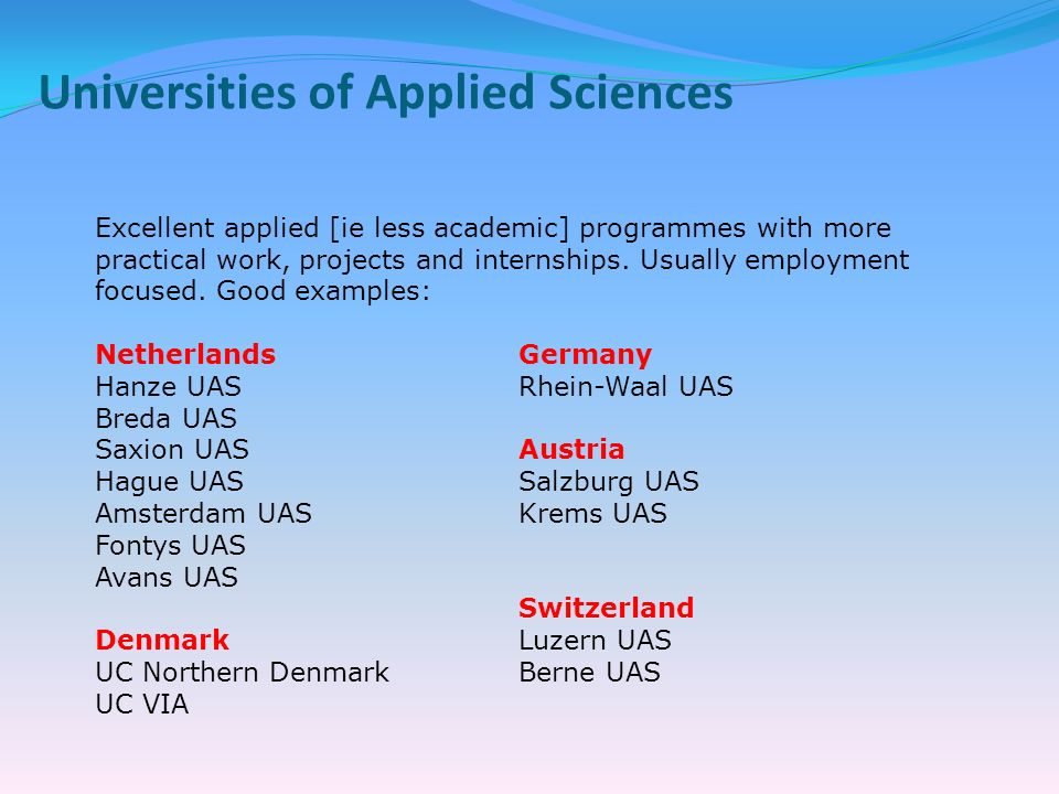Universities of Applied Sciences Excellent applied [ie less academic] programmes with more practical work, projects and internships.