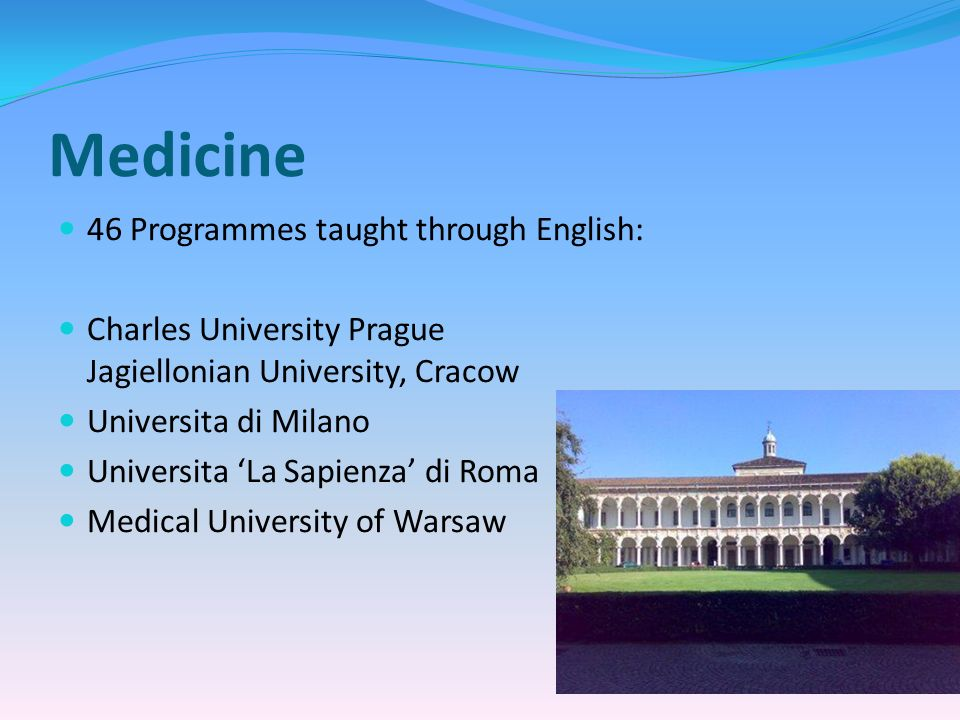 Medicine 46 Programmes taught through English: Charles University Prague Jagiellonian University, Cracow Universita di Milano Universita La Sapienza di Roma Medical University of Warsaw