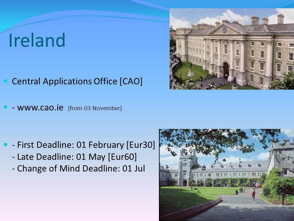 Ireland Central Applications Office [CAO] - www.cao.ie [from 03 November] - First Deadline: 01 February [Eur30] - Late Deadline: 01 May [Eur60] - Change of Mind Deadline: 01 Jul