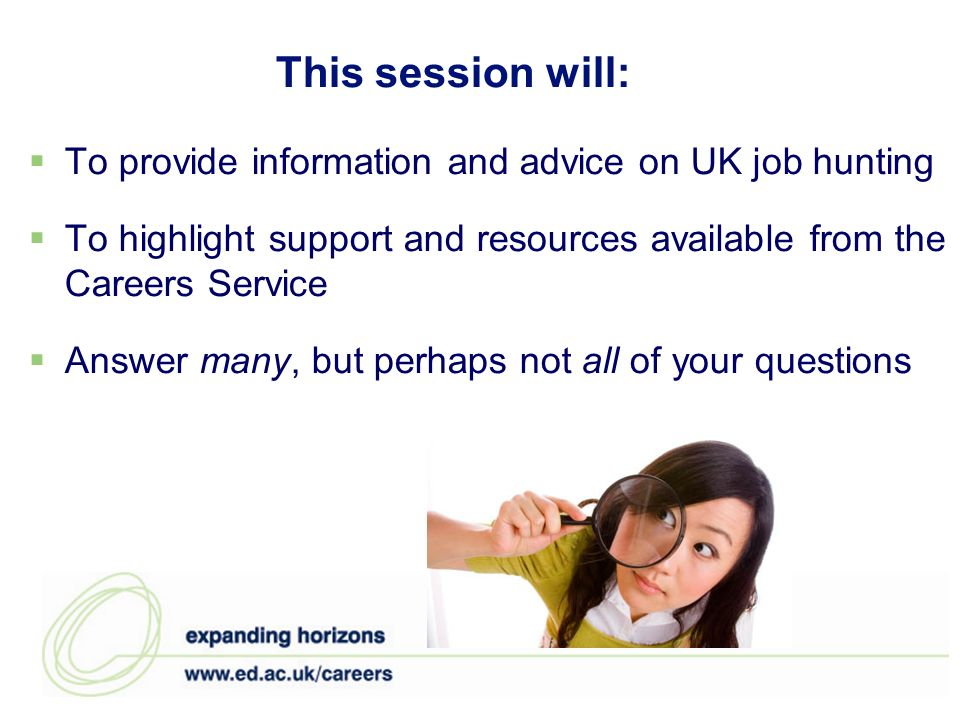 This session will: To provide information and advice on UK job hunting To highlight support and resources available from the Careers Service Answer many, but perhaps not all of your questions
