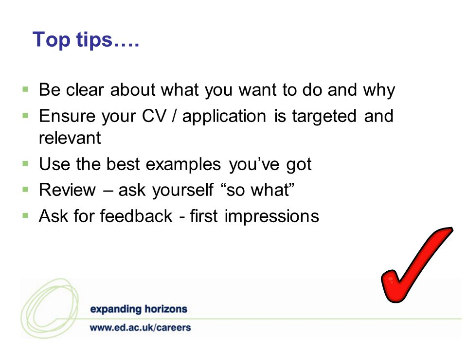 Top tips…. Be clear about what you want to do and why Ensure your CV / application is targeted and relevant Use the best examples youve got Review – a