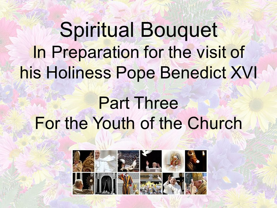 Spiritual Bouquet In Preparation for the visit of his Holiness Pope Benedict XVI Part Three For the Youth of the Church