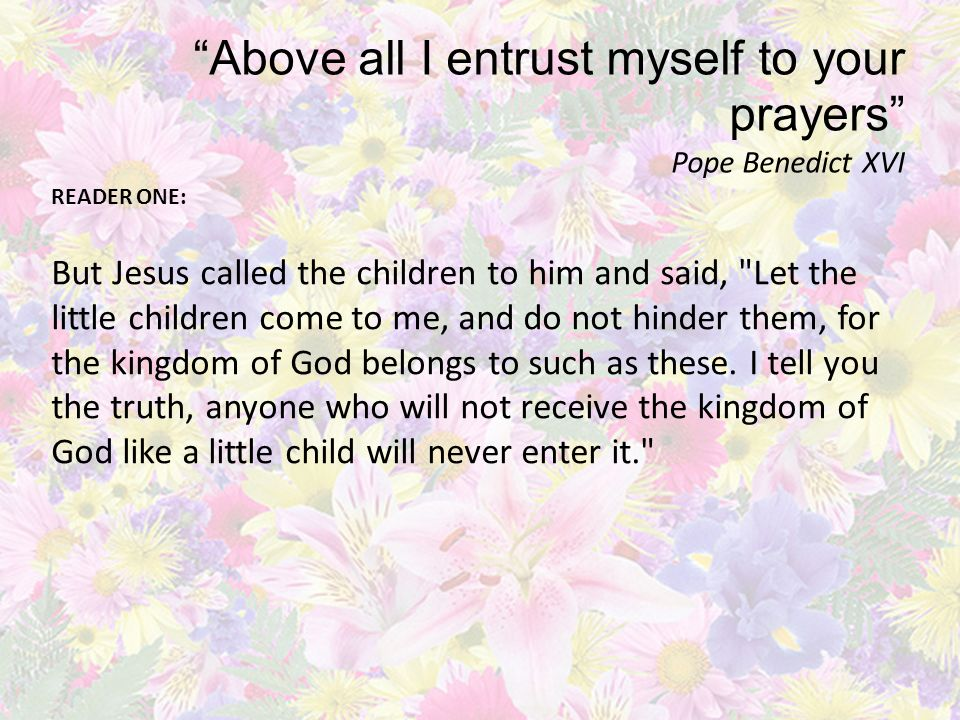 Above all I entrust myself to your prayers Pope Benedict XVI READER ONE: But Jesus called the children to him and said, Let the little children come to me, and do not hinder them, for the kingdom of God belongs to such as these.