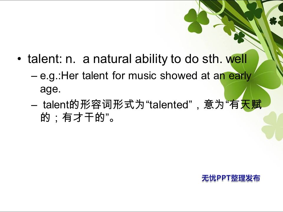 talent: n. a natural ability to do sth. well –e.g.:Her talent for music showed at an early age. – talent talented