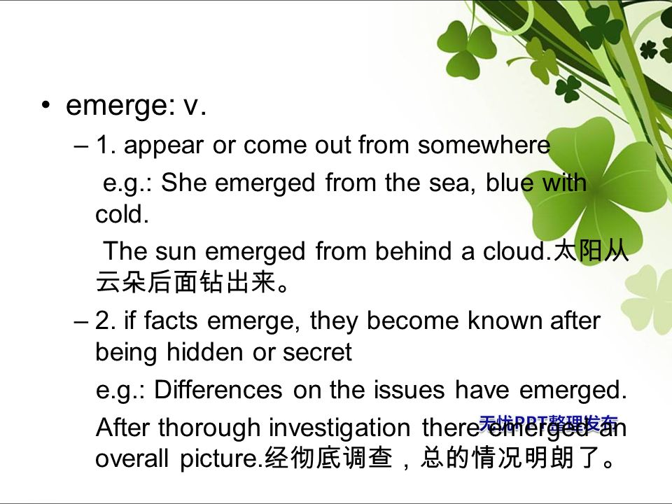 emerge: v. –1. appear or come out from somewhere e.g.: She emerged from the sea, blue with cold. The sun emerged from behind a cloud. –2. if facts eme