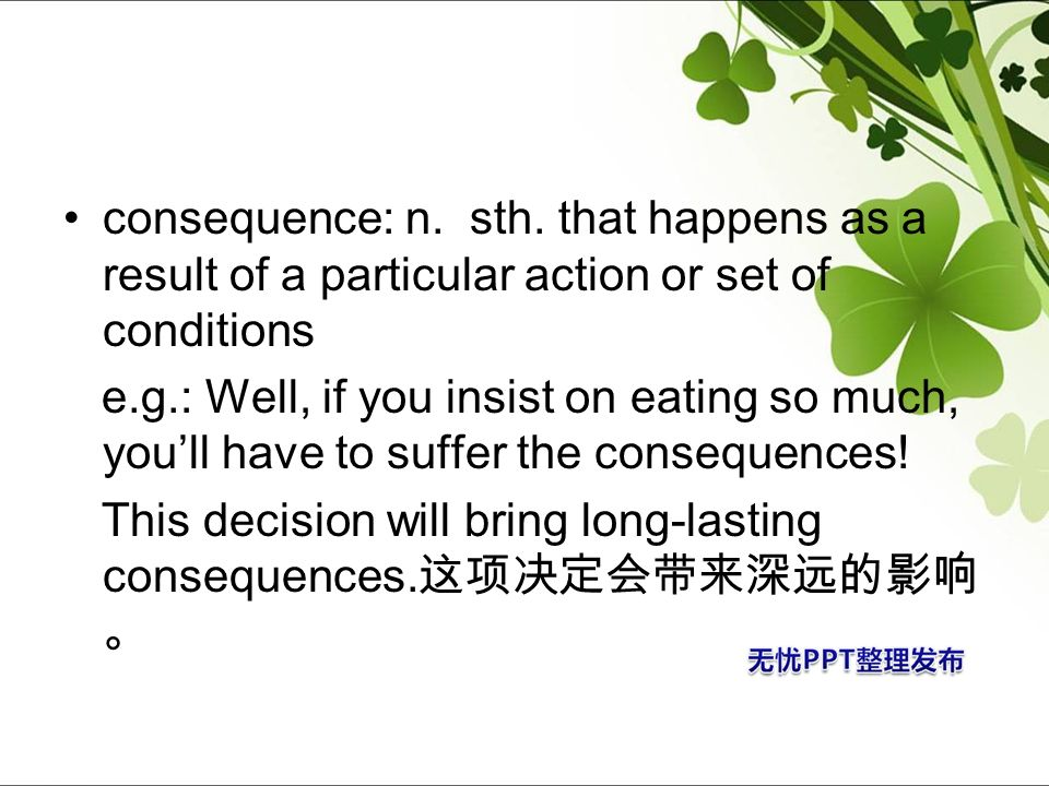 consequence: n. sth. that happens as a result of a particular action or set of conditions e.g.: Well, if you insist on eating so much, youll have to s