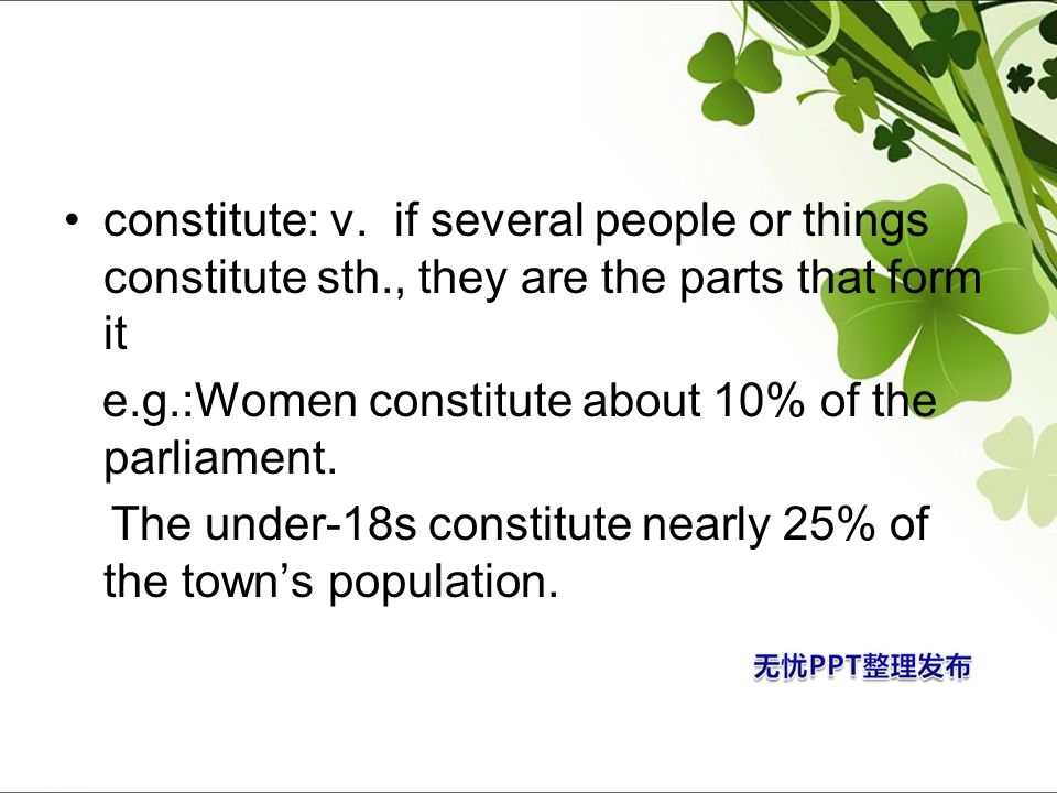 constitute: v. if several people or things constitute sth., they are the parts that form it e.g.:Women constitute about 10% of the parliament. The und