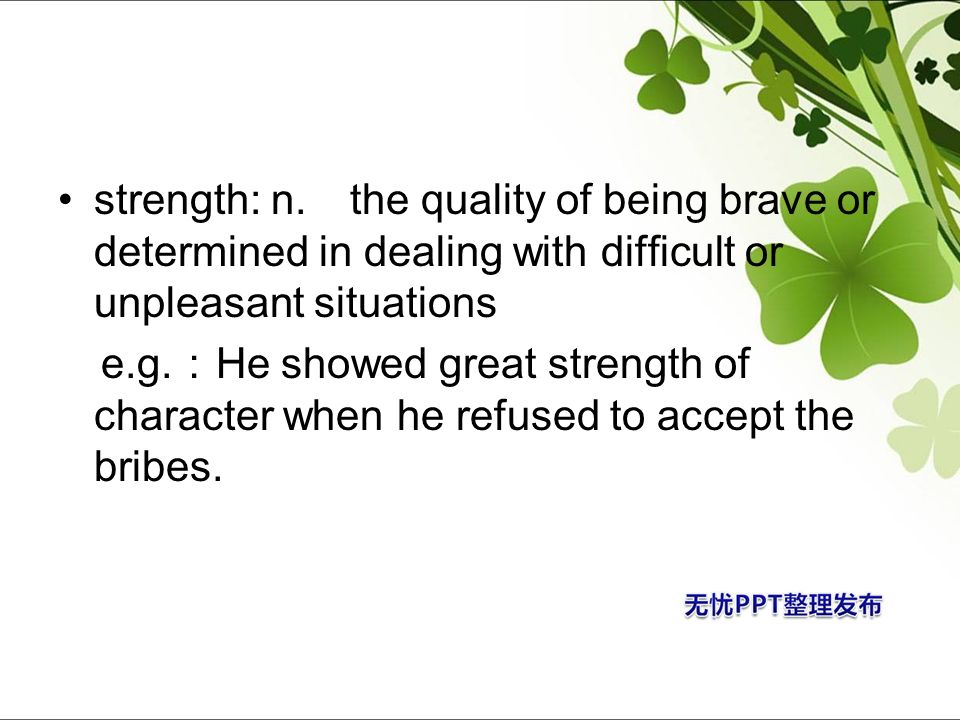 strength: n. the quality of being brave or determined in dealing with difficult or unpleasant situations e.g. He showed great strength of character wh
