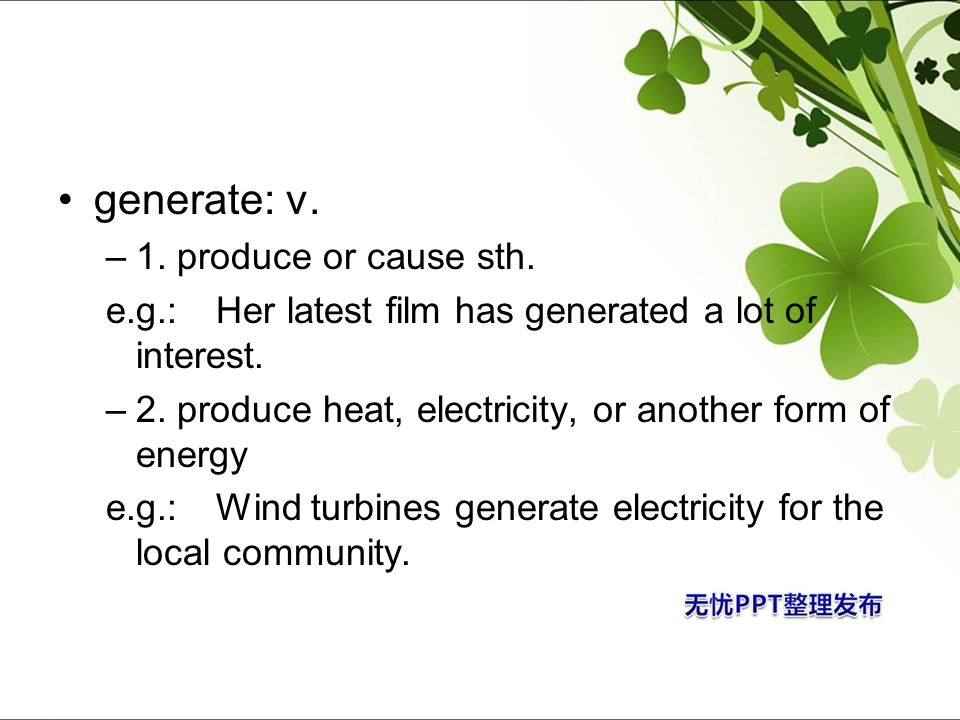 generate: v. –1. produce or cause sth. e.g.: Her latest film has generated a lot of interest. –2. produce heat, electricity, or another form of energy