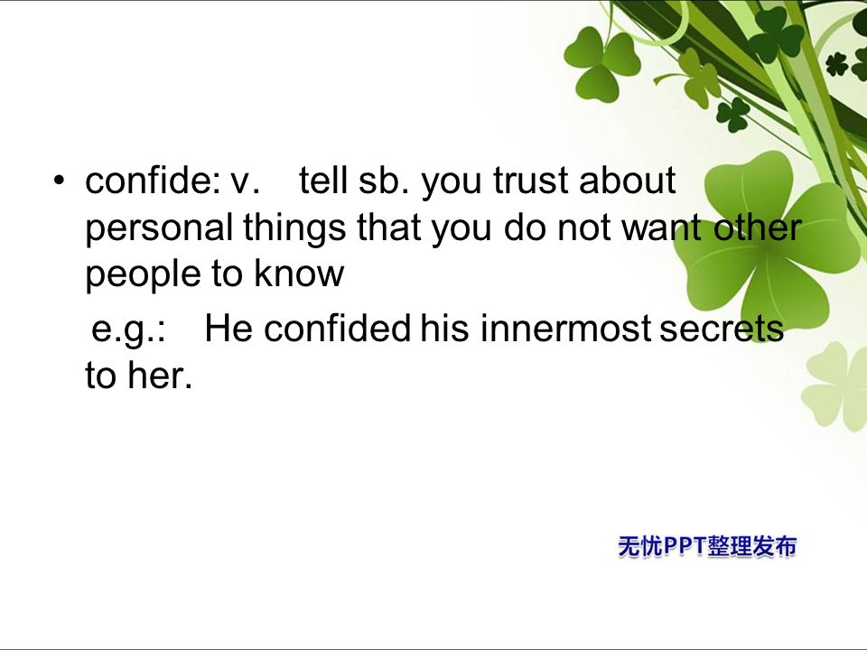 confide: v. tell sb. you trust about personal things that you do not want other people to know e.g.: He confided his innermost secrets to her.