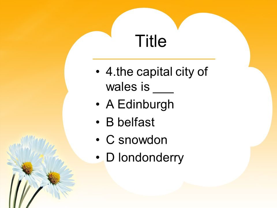 Title 4.the capital city of wales is ___ A Edinburgh B belfast C snowdon D londonderry