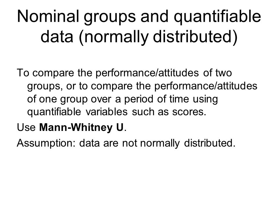 Nominal groups and quantifiable data (normally distributed) To compare the performance/attitudes of two groups, or to compare the performance/attitude