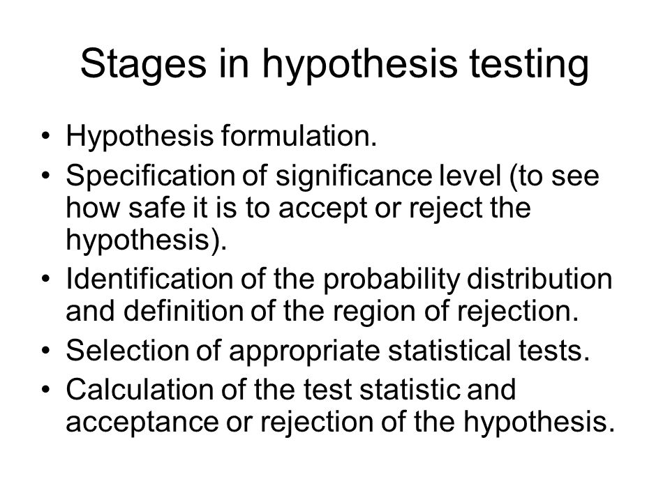 Stages in hypothesis testing Hypothesis formulation. Specification of significance level (to see how safe it is to accept or reject the hypothesis). I