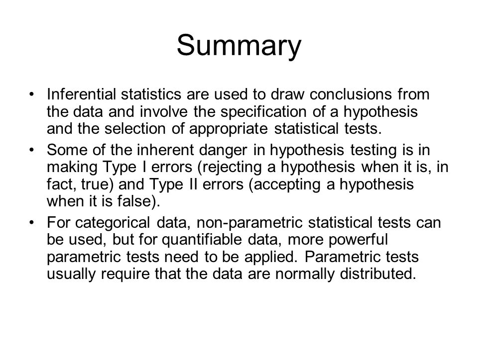 Summary Inferential statistics are used to draw conclusions from the data and involve the specification of a hypothesis and the selection of appropria