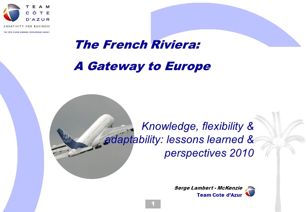 The French Riviera: A Gateway to Europe Knowledge, flexibility & adaptability: lessons learned & perspectives 2010 1 Serge Lambert - McKenzie Team Cote dAzur