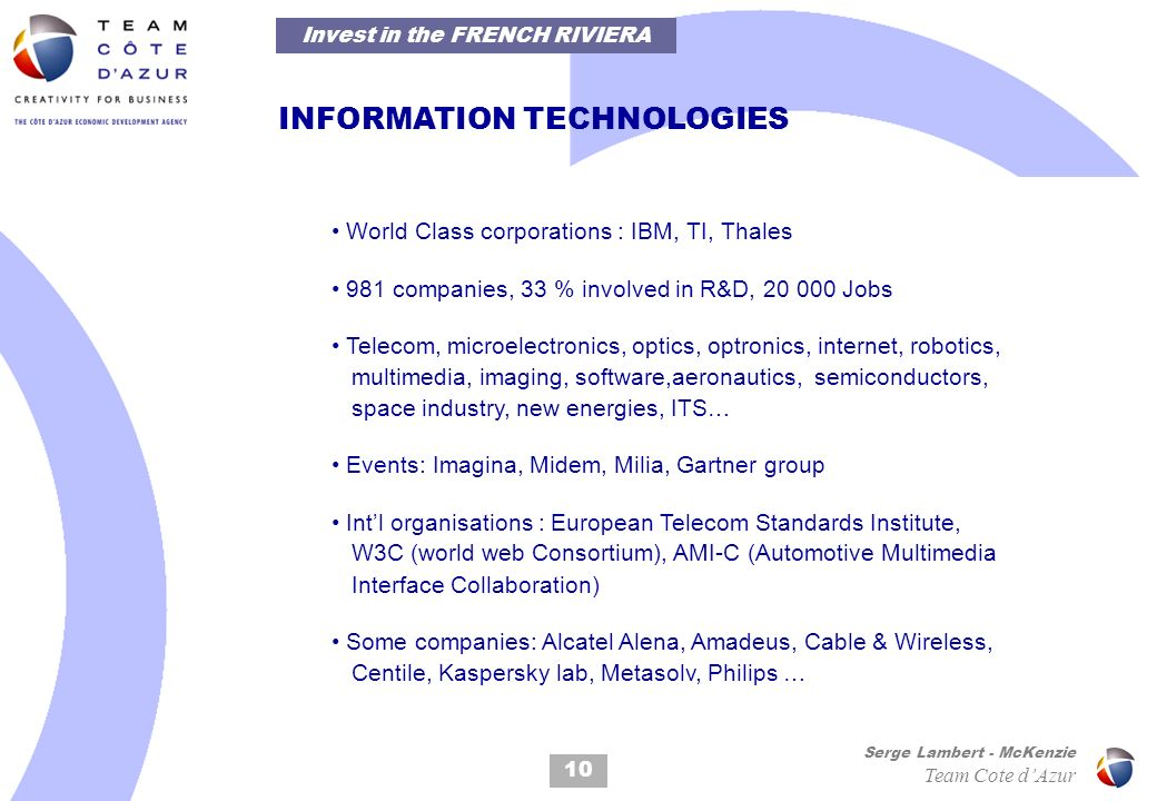 INFORMATION TECHNOLOGIES 10 Serge Lambert - McKenzie Team Cote dAzur World Class corporations : IBM, TI, Thales 981 companies, 33 % involved in R&D, 20 000 Jobs Telecom, microelectronics, optics, optronics, internet, robotics, multimedia, imaging, software,aeronautics, semiconductors, space industry, new energies, ITS… Events: Imagina, Midem, Milia, Gartner group Intl organisations : European Telecom Standards Institute, W3C (world web Consortium), AMI-C (Automotive Multimedia Interface Collaboration) Some companies: Alcatel Alena, Amadeus, Cable & Wireless, Centile, Kaspersky lab, Metasolv, Philips … Invest in the FRENCH RIVIERA