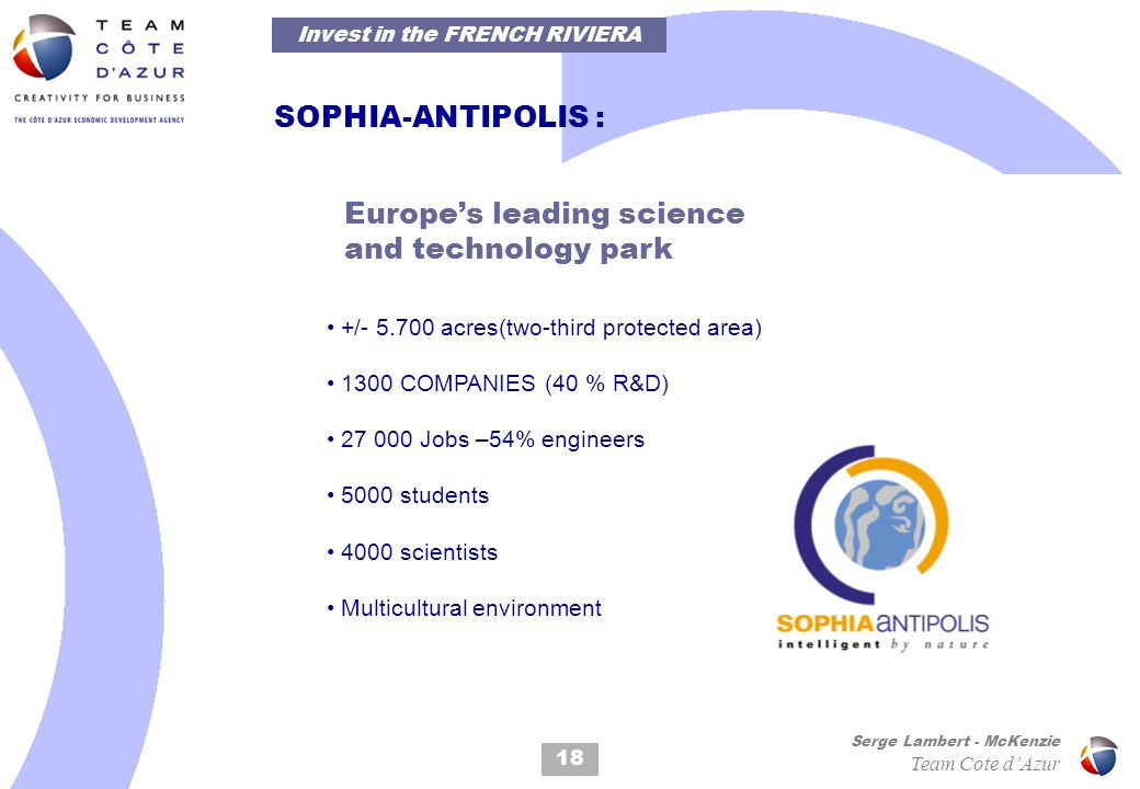 18 Serge Lambert - McKenzie Team Cote dAzur SOPHIA-ANTIPOLIS : Europes leading science and technology park +/- 5.700 acres(two-third protected area) 1300 COMPANIES (40 % R&D) 27 000 Jobs –54% engineers 5000 students 4000 scientists Multicultural environment Invest in the FRENCH RIVIERA