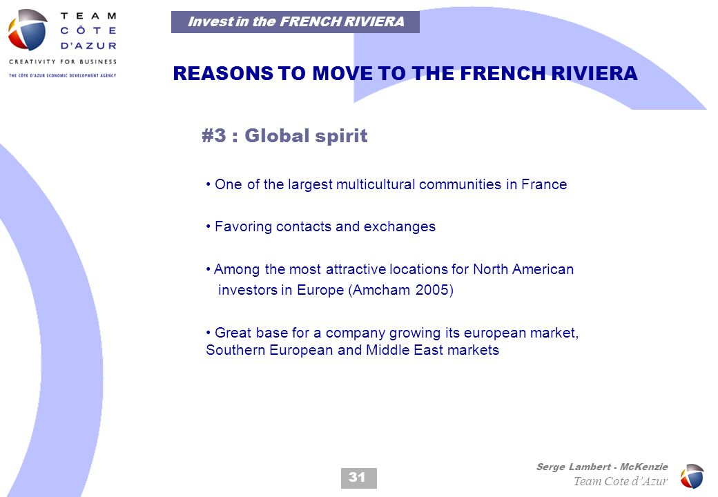 31 Serge Lambert - McKenzie Team Cote dAzur REASONS TO MOVE TO THE FRENCH RIVIERA #3 : Global spirit One of the largest multicultural communities in France Favoring contacts and exchanges Among the most attractive locations for North American investors in Europe (Amcham 2005) Great base for a company growing its european market, Southern European and Middle East markets Invest in the FRENCH RIVIERA