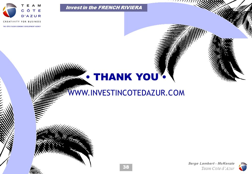 38 Serge Lambert - McKenzie Team Cote dAzur THANK YOU WWW.INVESTINCOTEDAZUR.COM Invest in the FRENCH RIVIERA