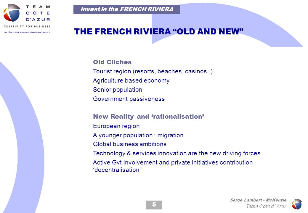 5 Serge Lambert - McKenzie Team Cote dAzur Old Cliches Tourist region (resorts, beaches, casinos..) Agriculture based economy Senior population Government passiveness New Reality and rationalisation European region A younger population : migration Global business ambitions Technology & services innovation are the new driving forces Active Gvt involvement and private initiatives contribution decentralisation THE FRENCH RIVIERA OLD AND NEW Invest in the FRENCH RIVIERA