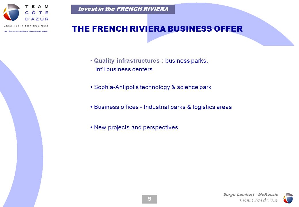 9 Serge Lambert - McKenzie Team Cote dAzur THE FRENCH RIVIERA BUSINESS OFFER Quality infrastructures : business parks, intl business centers Sophia-Antipolis technology & science park Business offices - Industrial parks & logistics areas New projects and perspectives Invest in the FRENCH RIVIERA