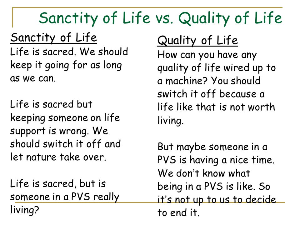 Sanctity of Life vs. Quality of Life Sanctity of Life Life is sacred. We should keep it going for as long as we can. Life is sacred but keeping someon