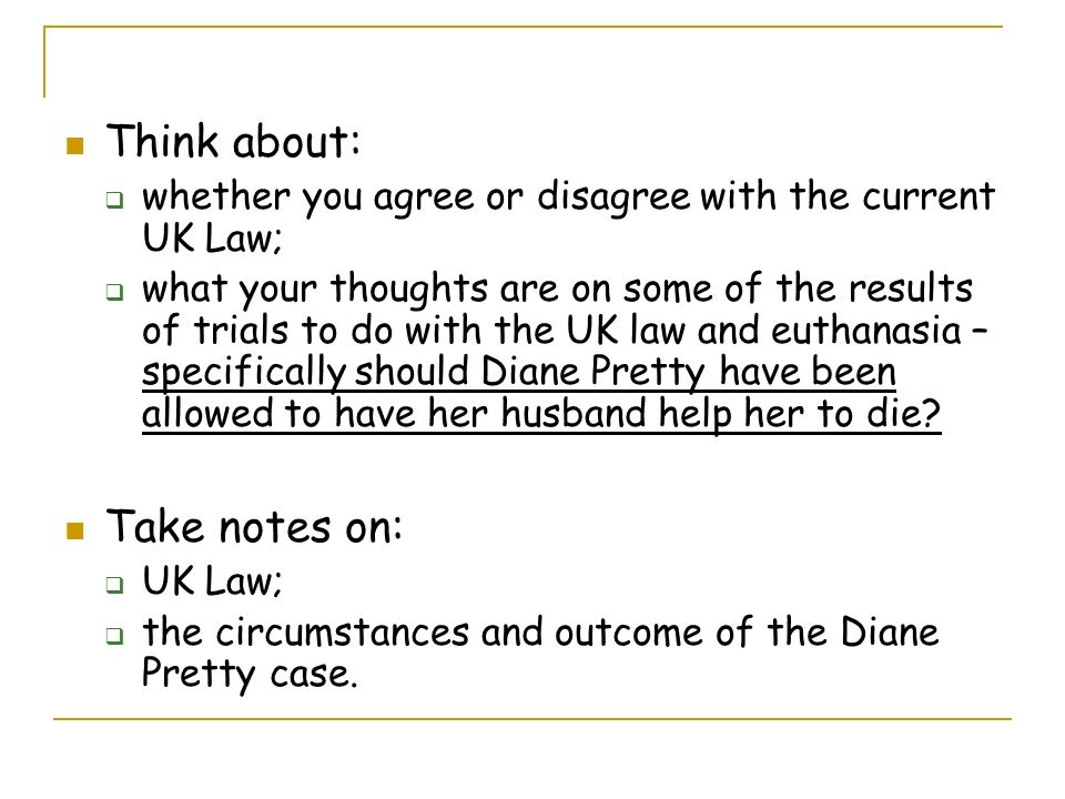 Think about: whether you agree or disagree with the current UK Law; what your thoughts are on some of the results of trials to do with the UK law and euthanasia – specifically should Diane Pretty have been allowed to have her husband help her to die.