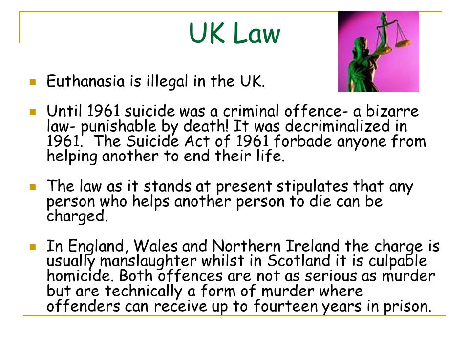 UK Law Euthanasia is illegal in the UK.