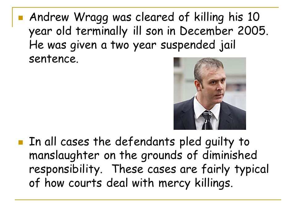 Andrew Wragg was cleared of killing his 10 year old terminally ill son in December 2005. He was given a two year suspended jail sentence. In all cases