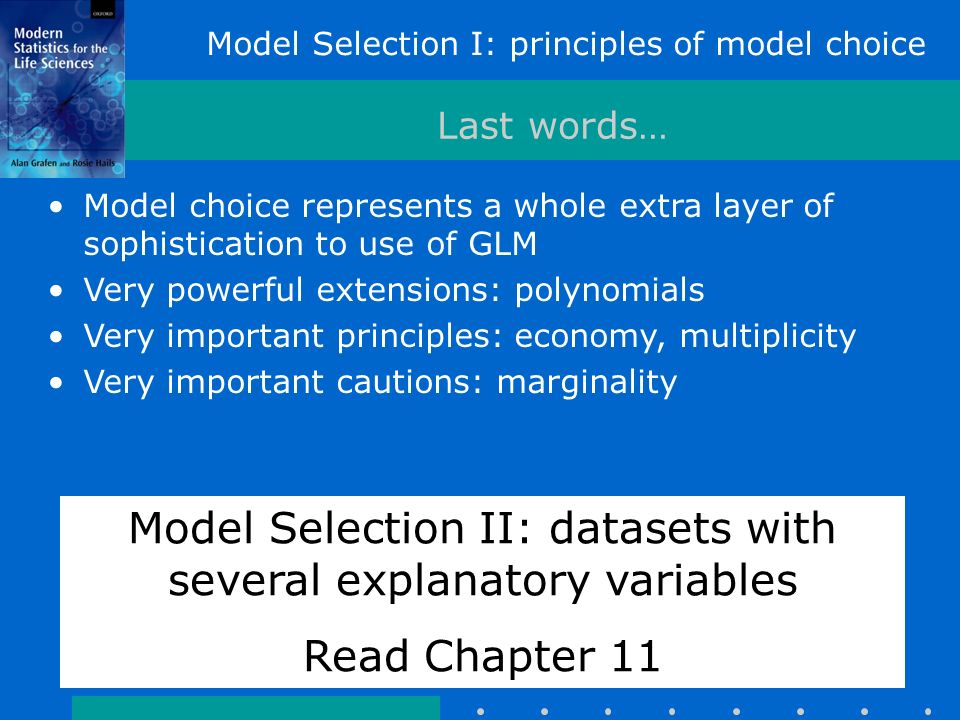 Last words… Model choice represents a whole extra layer of sophistication to use of GLM Very powerful extensions: polynomials Very important principles: economy, multiplicity Very important cautions: marginality Model Selection II: datasets with several explanatory variables Read Chapter 11 Model Selection I: principles of model choice