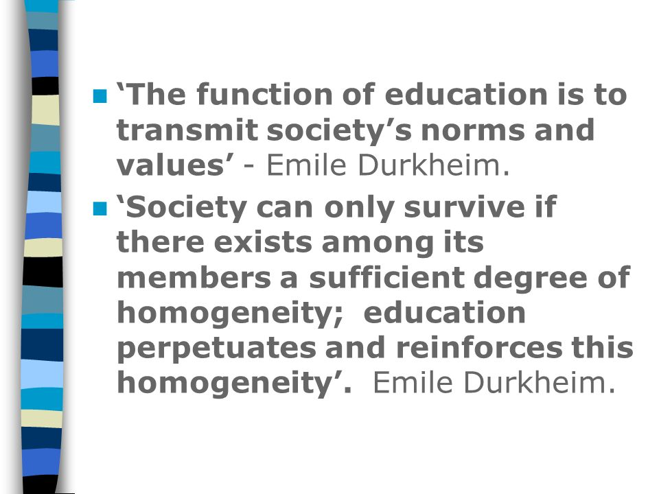 The function of education is to transmit societys norms and values - Emile Durkheim. Society can only survive if there exists among its members a suff
