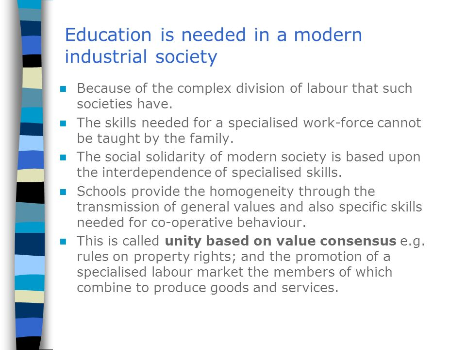 Education is needed in a modern industrial society Because of the complex division of labour that such societies have. The skills needed for a special