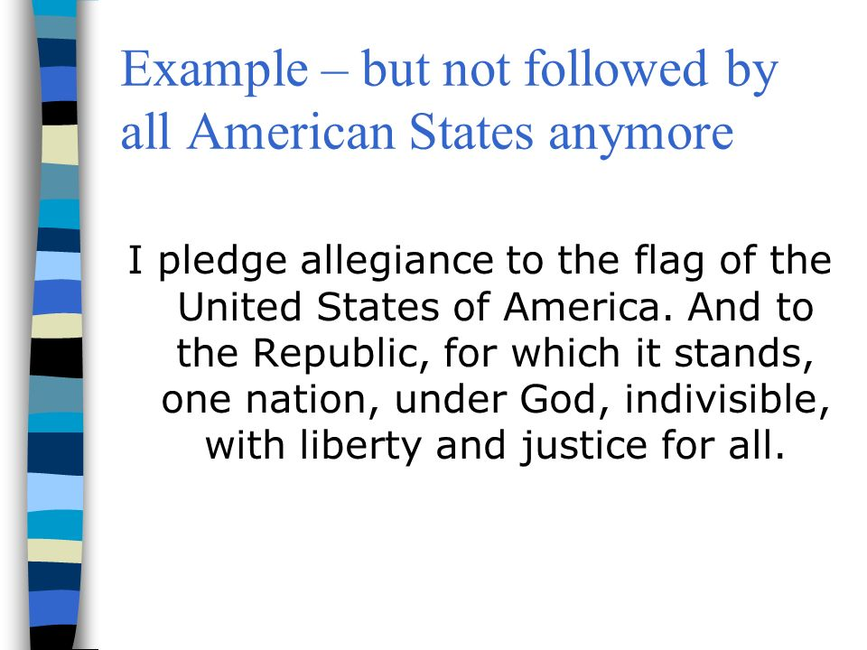Example – but not followed by all American States anymore I pledge allegiance to the flag of the United States of America.
