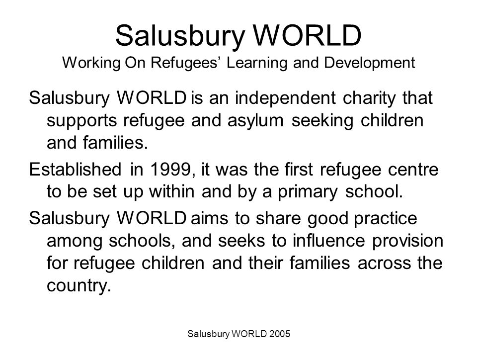Salusbury WORLD 2005 Salusbury WORLD Working On Refugees Learning and Development Salusbury WORLD is an independent charity that supports refugee and asylum seeking children and families.