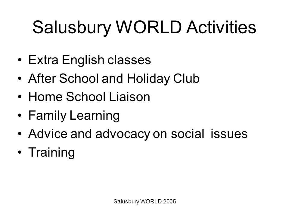 Salusbury WORLD 2005 Salusbury WORLD Activities Extra English classes After School and Holiday Club Home School Liaison Family Learning Advice and advocacy on social issues Training