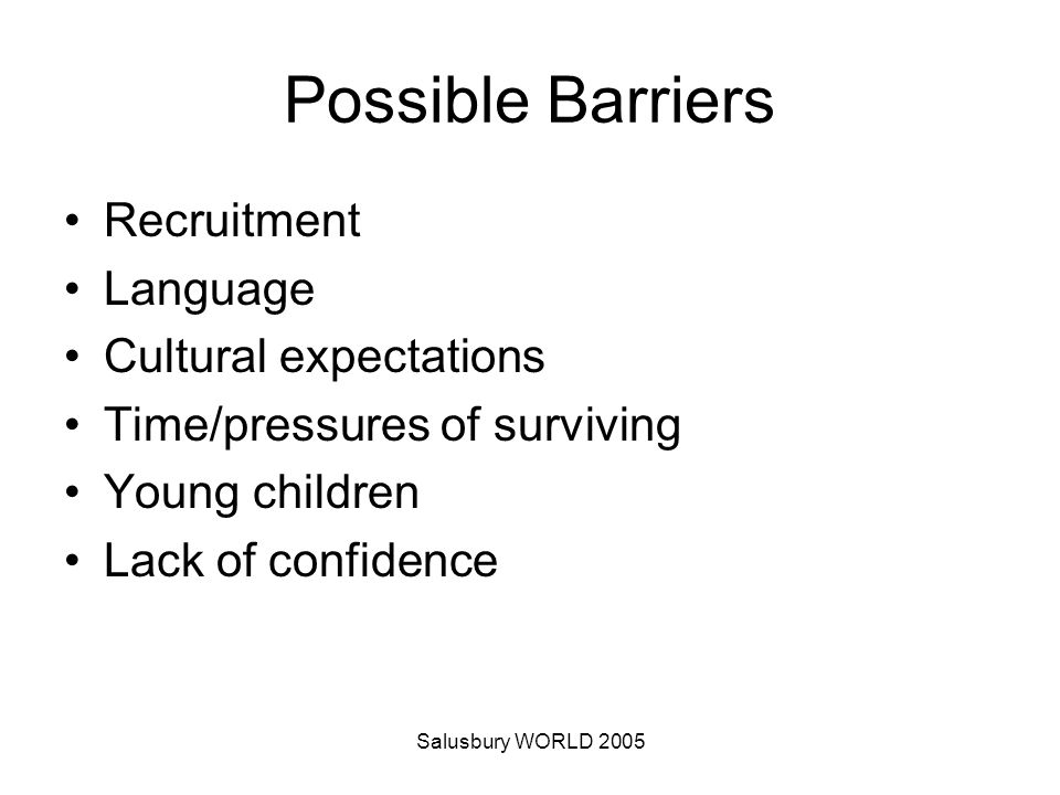 Salusbury WORLD 2005 Possible Barriers Recruitment Language Cultural expectations Time/pressures of surviving Young children Lack of confidence