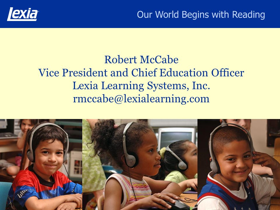 Our World Begins with Reading Robert McCabe Vice President and Chief Education Officer Lexia Learning Systems, Inc. rmccabe@lexialearning.com