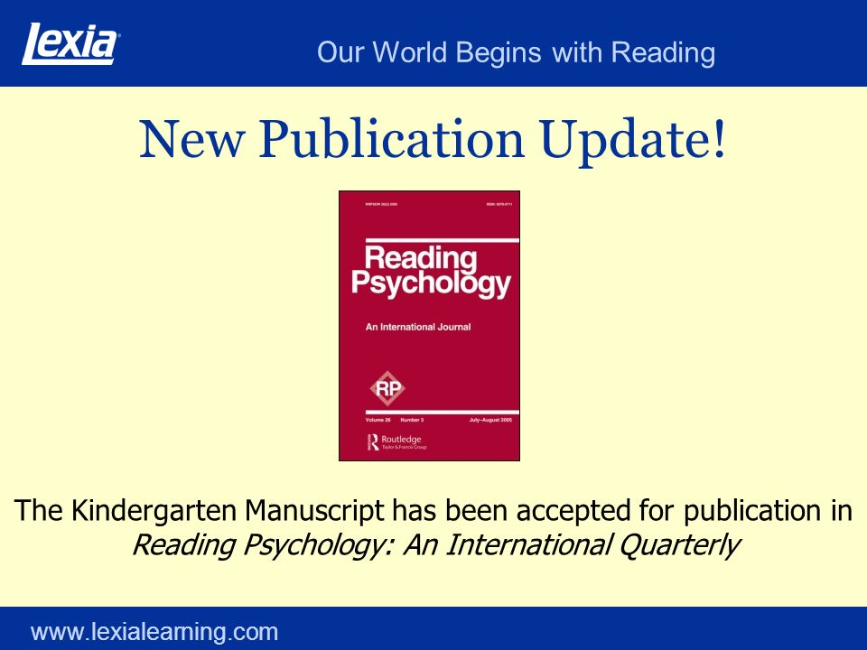 Our World Begins with Reading www.lexialearning.com New Publication Update! The Kindergarten Manuscript has been accepted for publication in Reading P