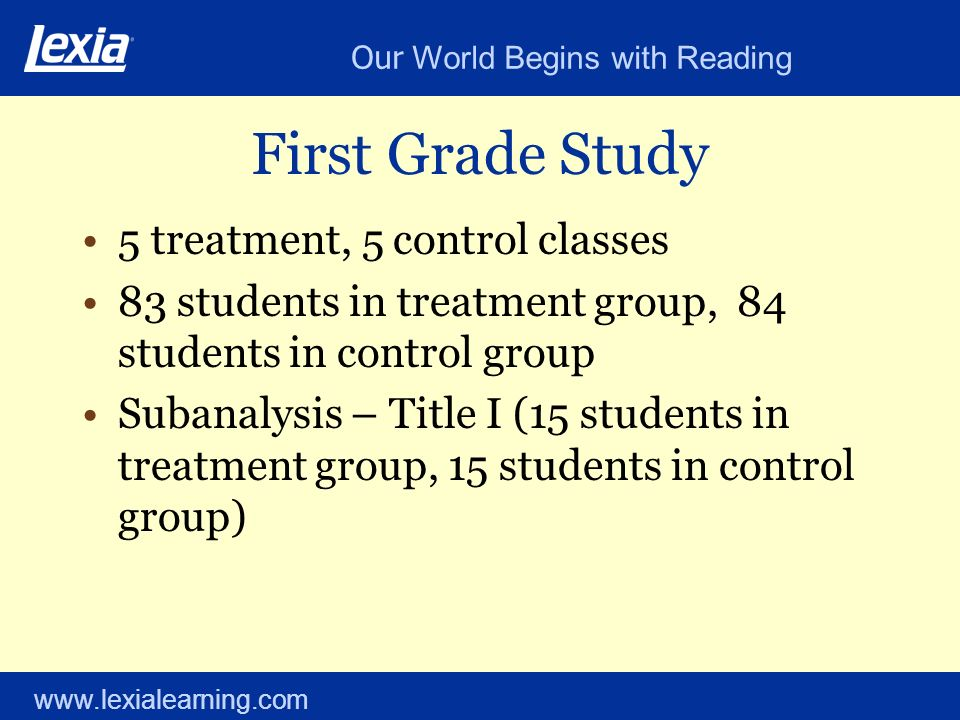 Our World Begins with Reading www.lexialearning.com First Grade Study 5 treatment, 5 control classes 83 students in treatment group, 84 students in co