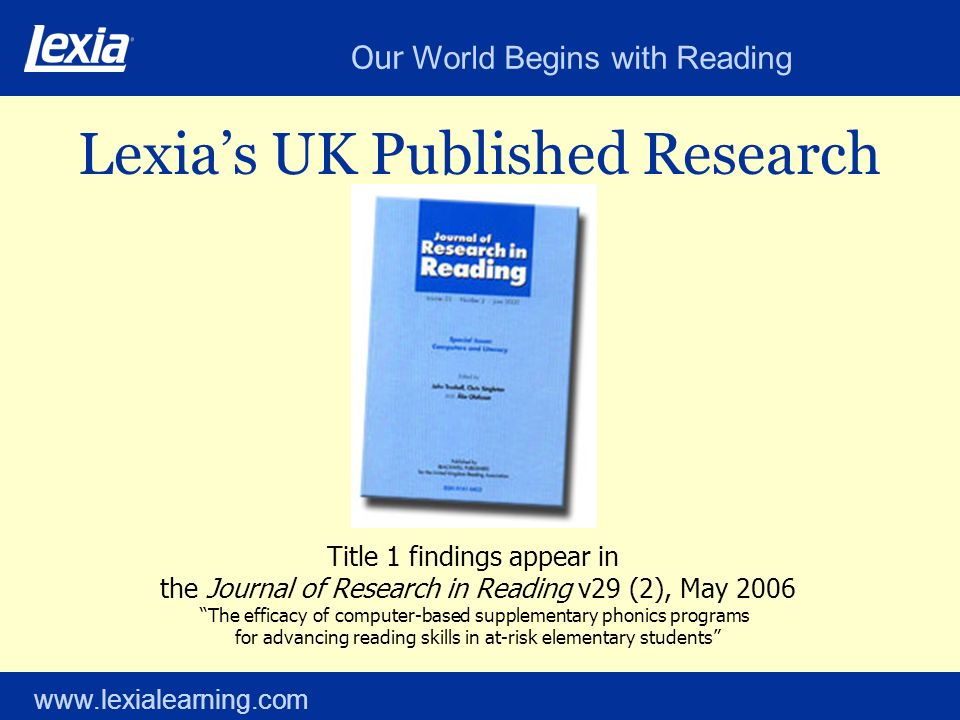 Our World Begins with Reading www.lexialearning.com Lexias UK Published Research Title 1 findings appear in the Journal of Research in Reading v29 (2), May 2006 The efficacy of computer-based supplementary phonics programs for advancing reading skills in at-risk elementary students