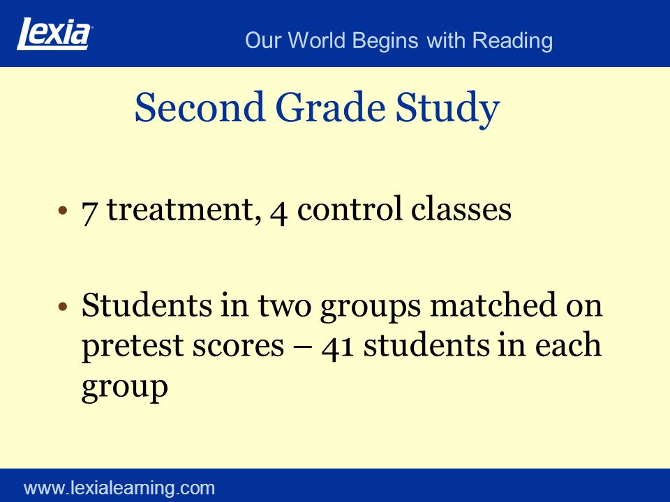 Our World Begins with Reading www.lexialearning.com Second Grade Study 7 treatment, 4 control classes Students in two groups matched on pretest scores