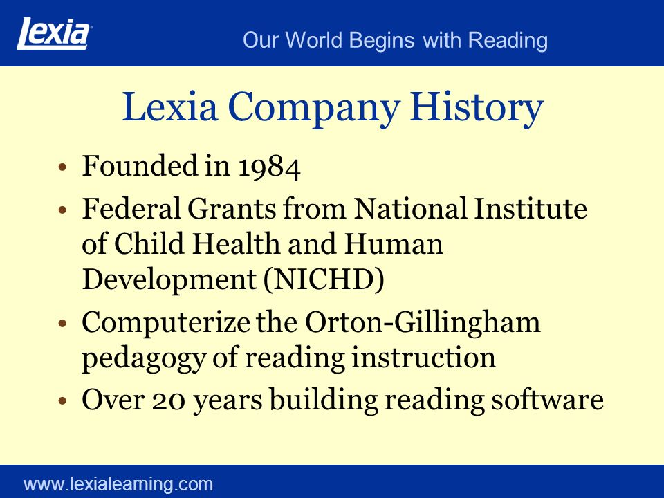 Our World Begins with Reading www.lexialearning.com Lexia Company History Founded in 1984 Federal Grants from National Institute of Child Health and H
