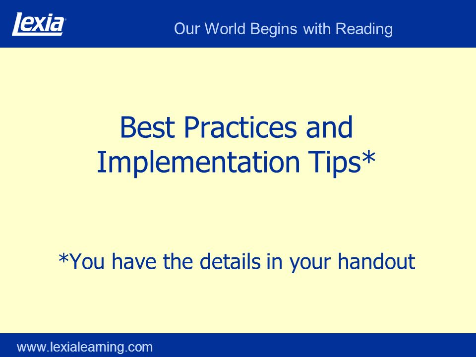 Our World Begins with Reading www.lexialearning.com Best Practices and Implementation Tips* *You have the details in your handout
